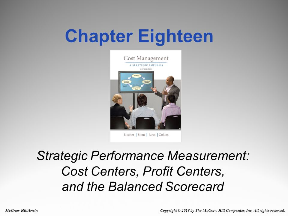 Strategic Performance Measurement: Cost Centers, Profit Centers, and the Balanced Scorecard Chapter Eighteen McGraw-Hill/Irwin Copyright © 2013 by The