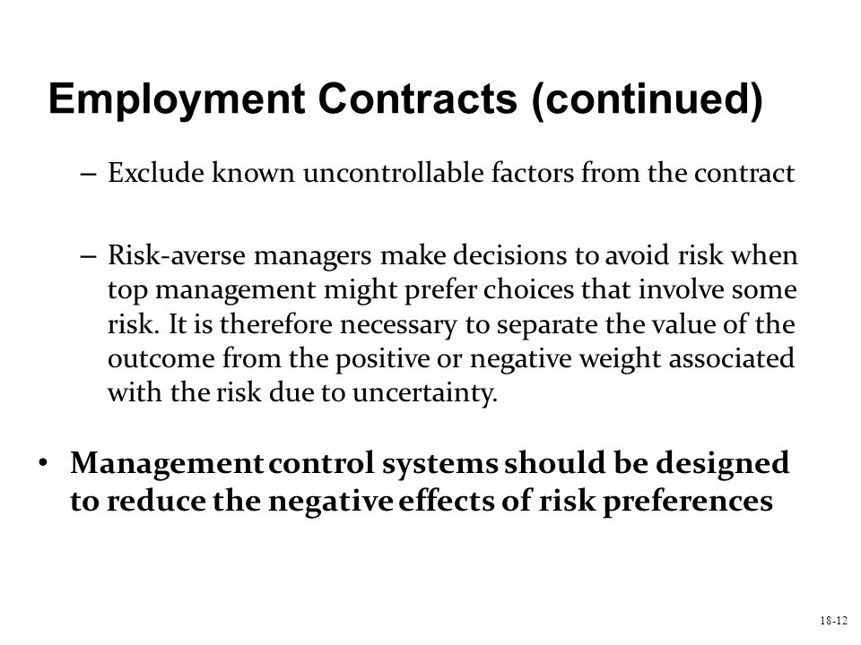 18-12 Employment Contracts (continued) – Exclude known uncontrollable factors from the contract – Risk-averse managers make decisions to avoid risk wh