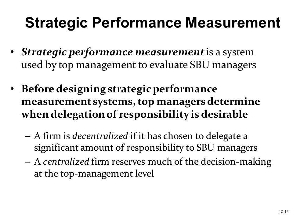 18-16 Strategic Performance Measurement Strategic performance measurement is a system used by top management to evaluate SBU managers Before designing
