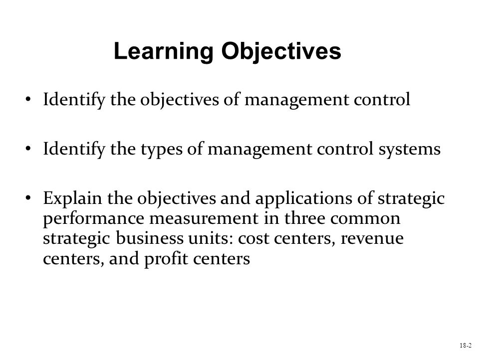 18-2 Identify the objectives of management control Identify the types of management control systems Explain the objectives and applications of strateg