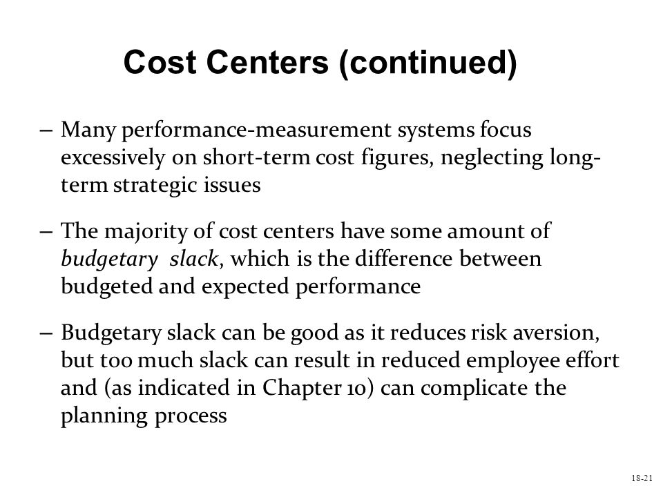 18-21 Cost Centers (continued) – Many performance-measurement systems focus excessively on short-term cost figures, neglecting long- term strategic is