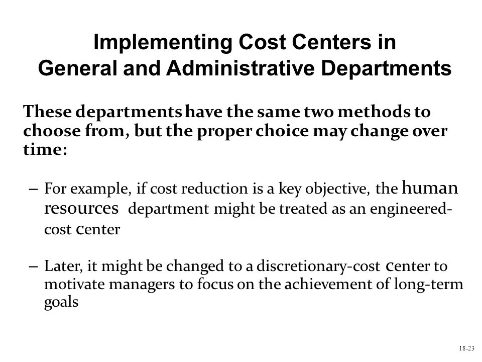 Implementing Cost Centers in General and Administrative Departments These departments have the same two methods to choose from, but the proper choice