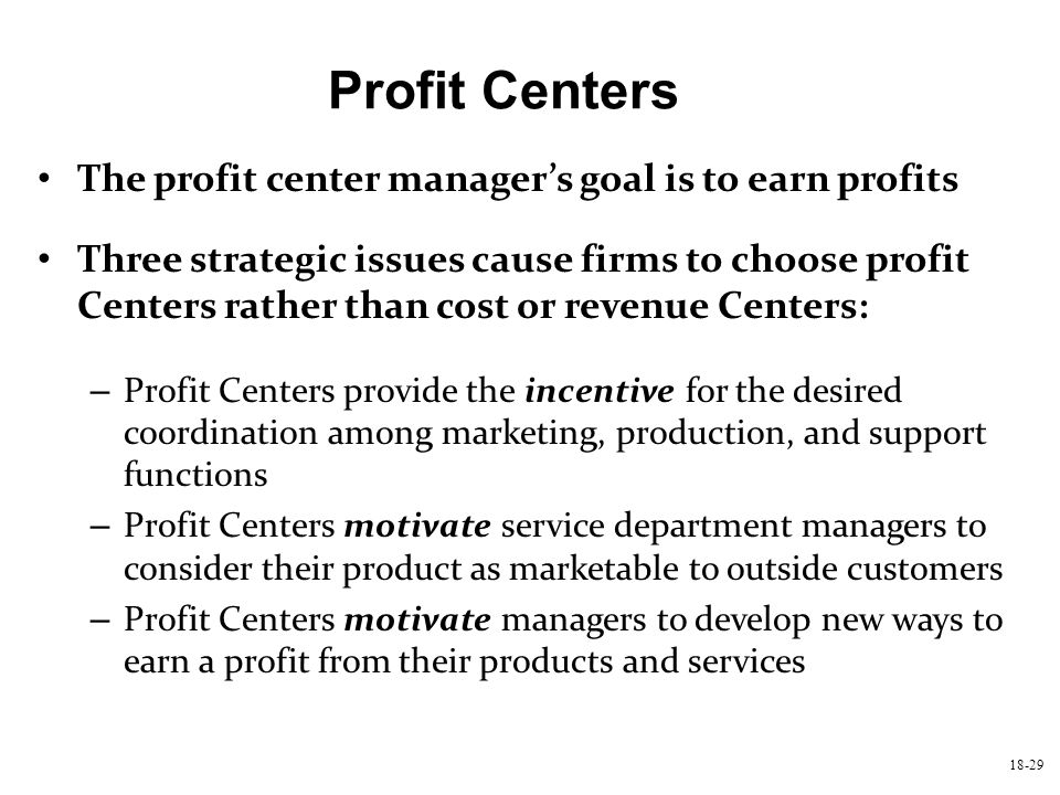 18-29 Profit Centers The profit center manager's goal is to earn profits Three strategic issues cause firms to choose profit Centers rather than cost