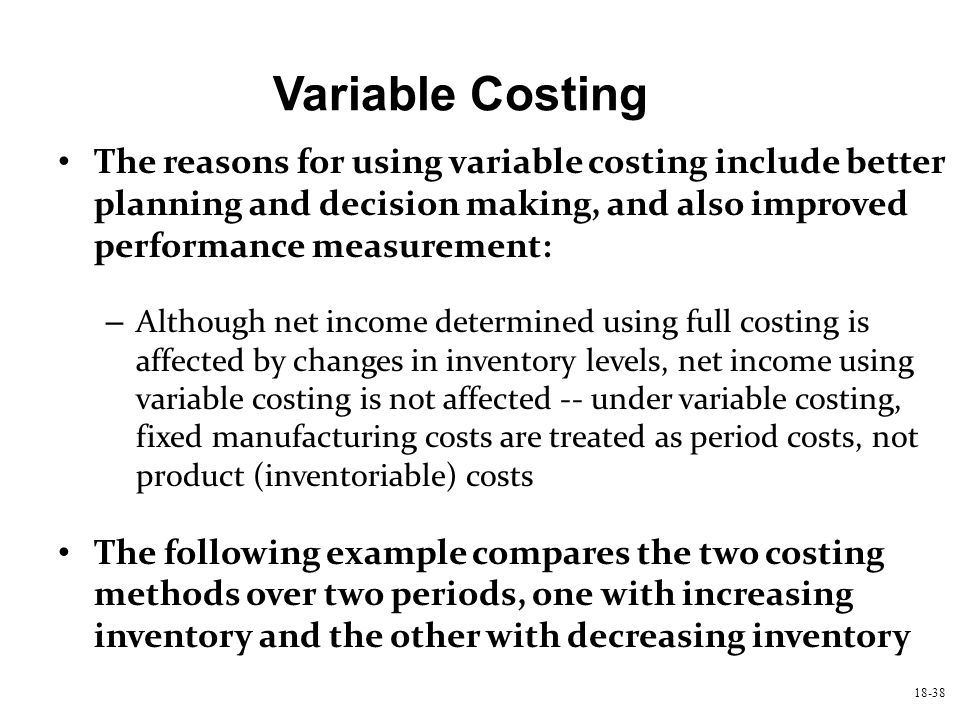 18-38 Variable Costing The reasons for using variable costing include better planning and decision making, and also improved performance measurement: