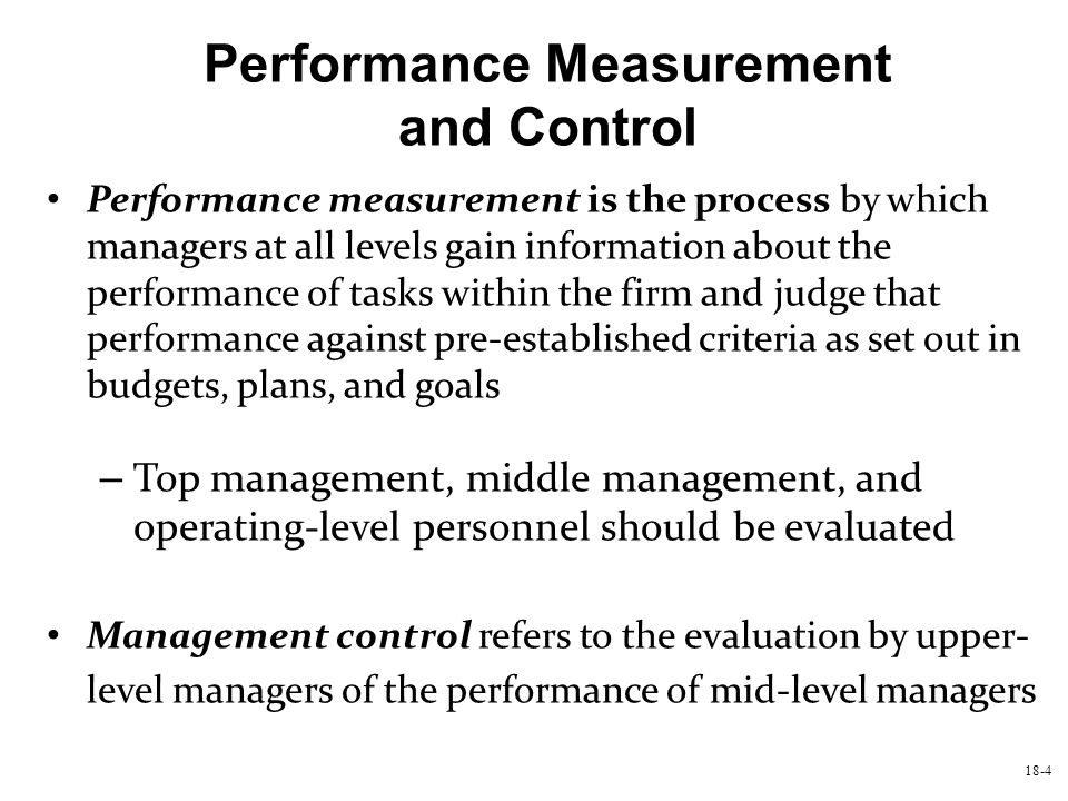 18-5 Performance Measurement and Control (continued) Operational control means the evaluation of operating- level employees by mid-level managers Management control focuses on higher-level managers and long-term strategic issues (a broader objective), while operational control focuses on detailed short-term performance Operational control is a management-by-exception approach while management control is more consistent with the management-by-objectives approach