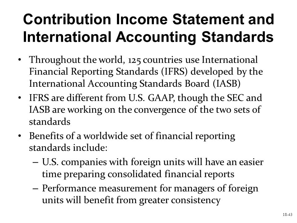 18-43 Contribution Income Statement and International Accounting Standards Throughout the world, 125 countries use International Financial Reporting S