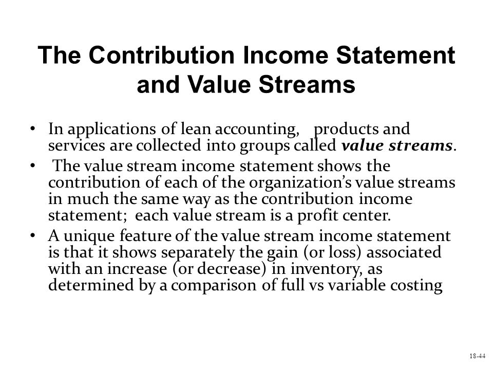 18-44 The Contribution Income Statement and Value Streams In applications of lean accounting, products and services are collected into groups called v