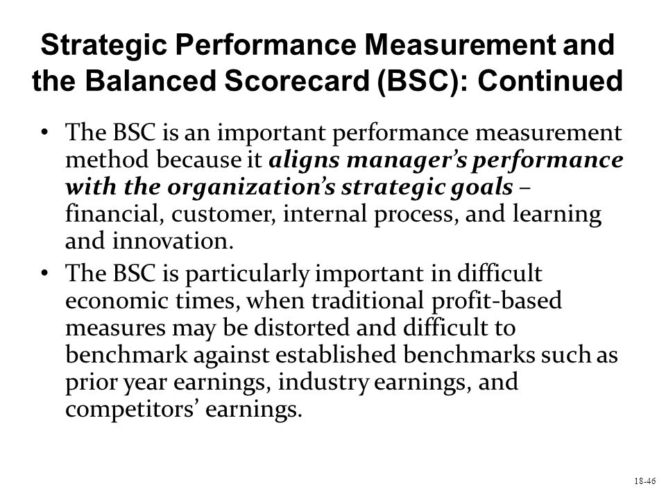 18-46 Strategic Performance Measurement and the Balanced Scorecard (BSC): Continued The BSC is an important performance measurement method because it