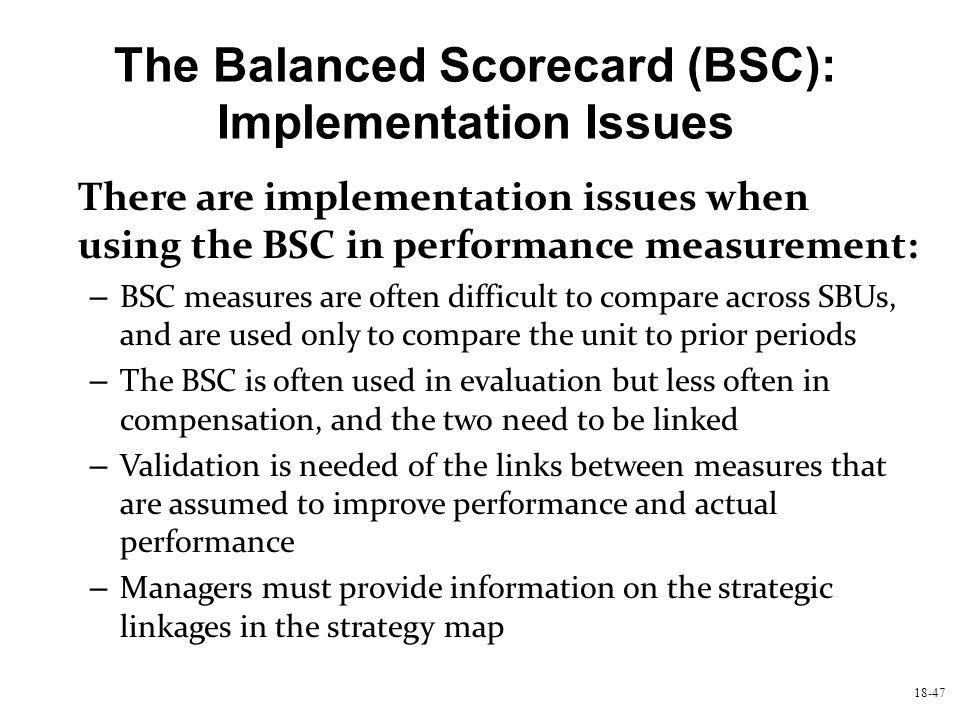 18-47 The Balanced Scorecard (BSC): Implementation Issues There are implementation issues when using the BSC in performance measurement: – BSC measure