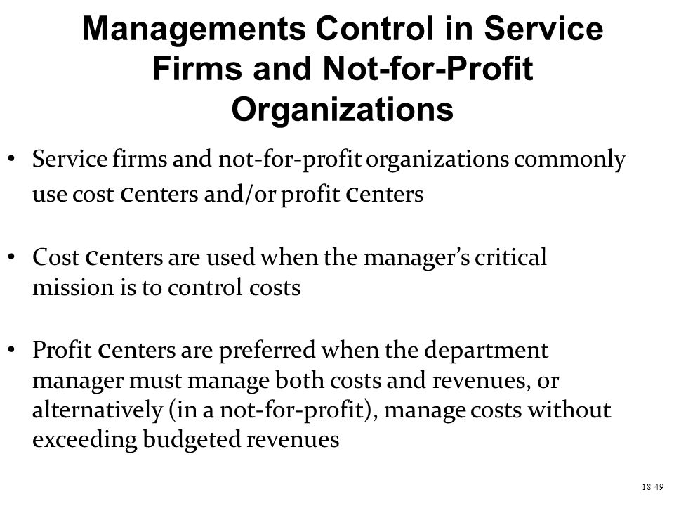 18-49 Managements Control in Service Firms and Not-for-Profit Organizations Service firms and not-for-profit organizations commonly use cost c enters
