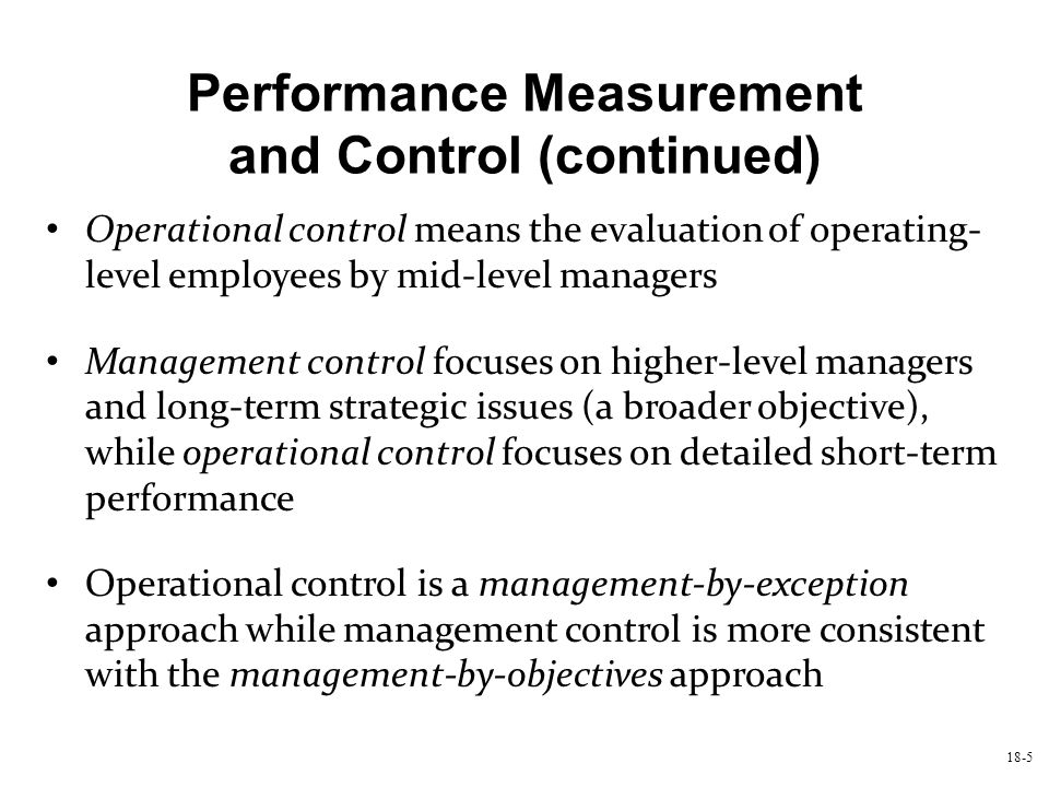 18-5 Performance Measurement and Control (continued) Operational control means the evaluation of operating- level employees by mid-level managers Mana
