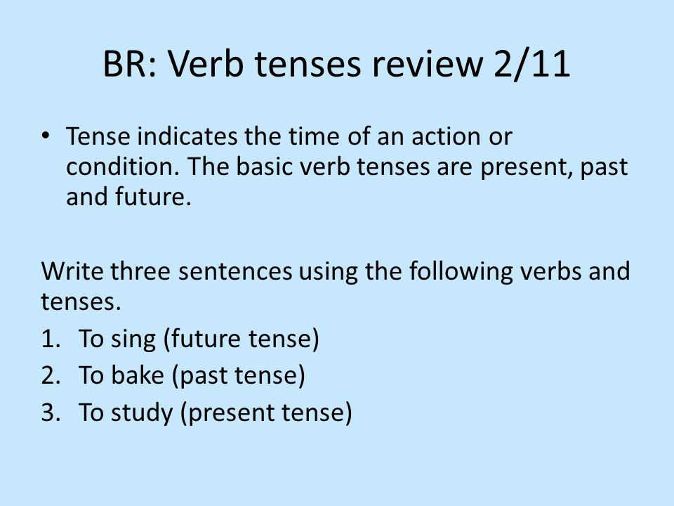 BR: Verb tenses review 2/11 Tense indicates the time of an action or condition.