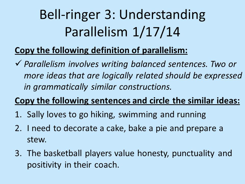 Bell-ringer 3: Understanding Parallelism 1/17/14 Copy the following definition of parallelism: Parallelism involves writing balanced sentences.