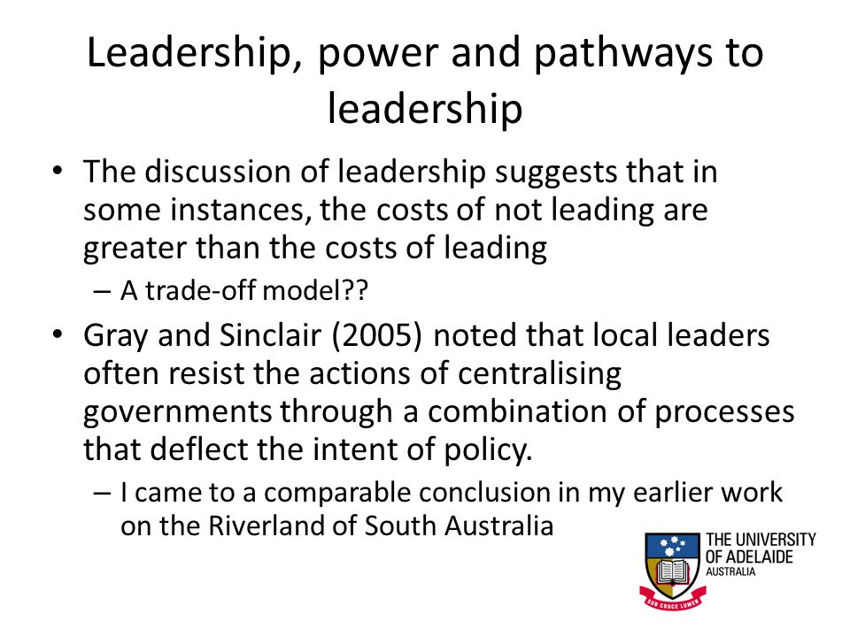 Leadership, power and pathways to leadership The discussion of leadership suggests that in some instances, the costs of not leading are greater than the costs of leading – A trade-off model .