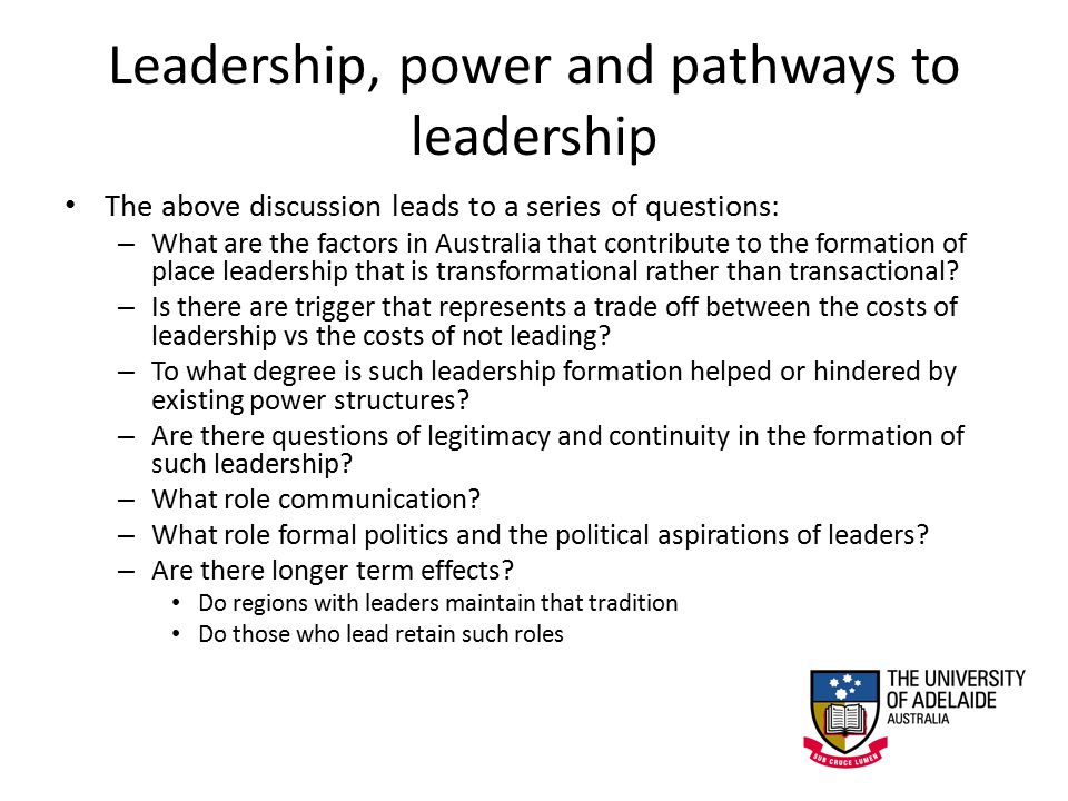 Leadership, power and pathways to leadership The above discussion leads to a series of questions: – What are the factors in Australia that contribute to the formation of place leadership that is transformational rather than transactional.