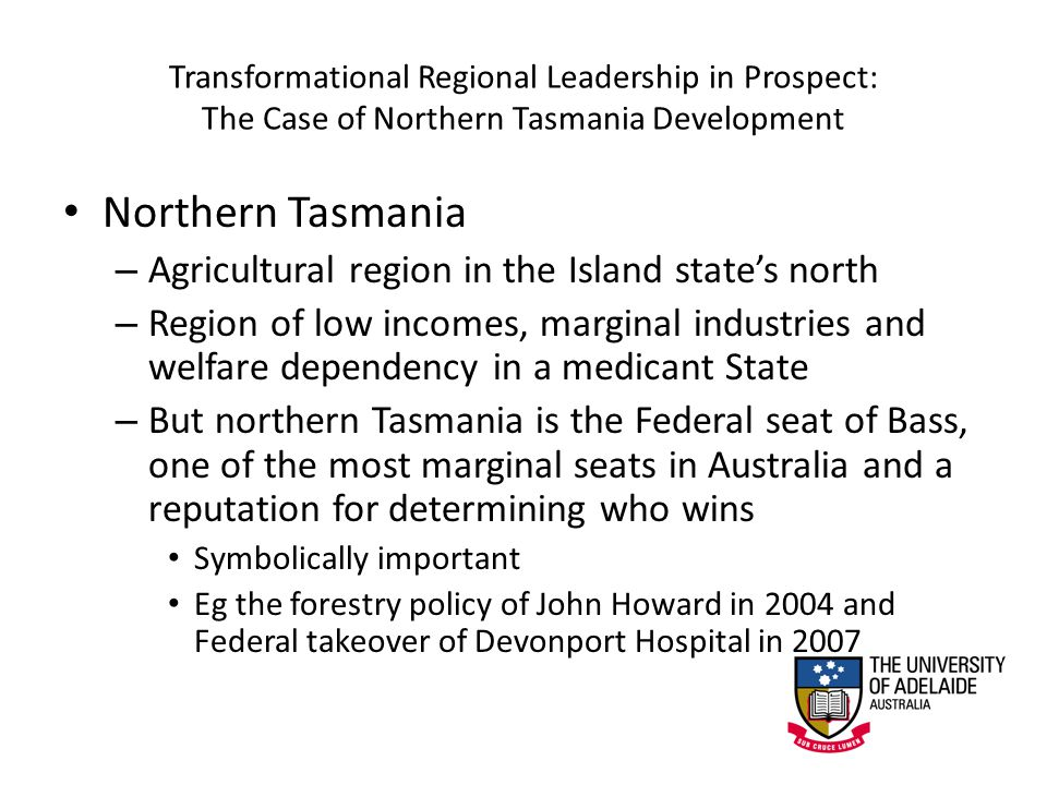 Transformational Regional Leadership in Prospect: The Case of Northern Tasmania Development Northern Tasmania – Agricultural region in the Island state's north – Region of low incomes, marginal industries and welfare dependency in a medicant State – But northern Tasmania is the Federal seat of Bass, one of the most marginal seats in Australia and a reputation for determining who wins Symbolically important Eg the forestry policy of John Howard in 2004 and Federal takeover of Devonport Hospital in 2007