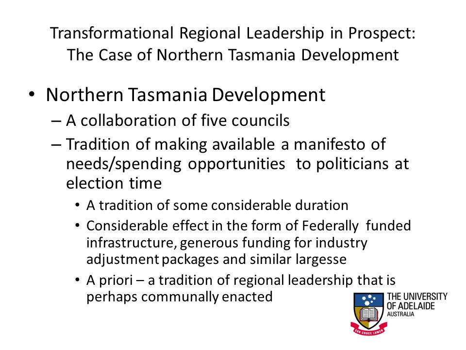 Transformational Regional Leadership in Prospect: The Case of Northern Tasmania Development Northern Tasmania Development – A collaboration of five councils – Tradition of making available a manifesto of needs/spending opportunities to politicians at election time A tradition of some considerable duration Considerable effect in the form of Federally funded infrastructure, generous funding for industry adjustment packages and similar largesse A priori – a tradition of regional leadership that is perhaps communally enacted