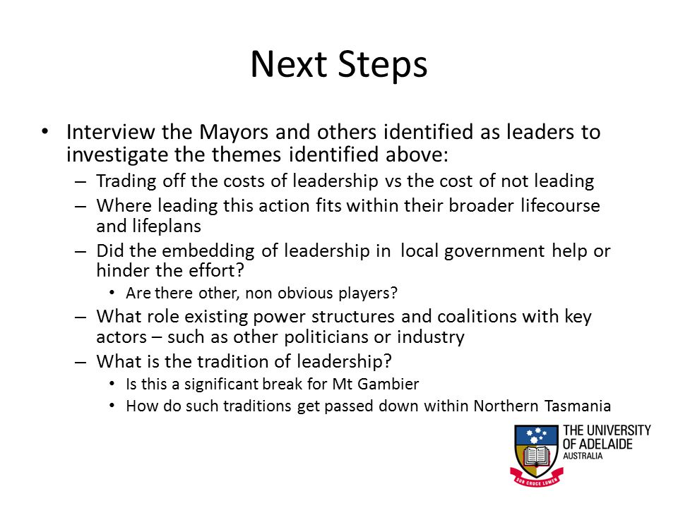 Next Steps Interview the Mayors and others identified as leaders to investigate the themes identified above: – Trading off the costs of leadership vs the cost of not leading – Where leading this action fits within their broader lifecourse and lifeplans – Did the embedding of leadership in local government help or hinder the effort.
