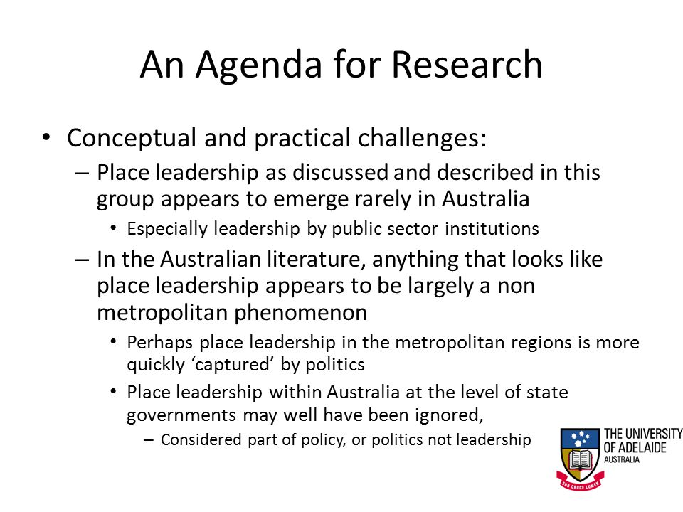 An Agenda for Research Conceptual and practical challenges: – Place leadership as discussed and described in this group appears to emerge rarely in Australia Especially leadership by public sector institutions – In the Australian literature, anything that looks like place leadership appears to be largely a non metropolitan phenomenon Perhaps place leadership in the metropolitan regions is more quickly 'captured' by politics Place leadership within Australia at the level of state governments may well have been ignored, – Considered part of policy, or politics not leadership