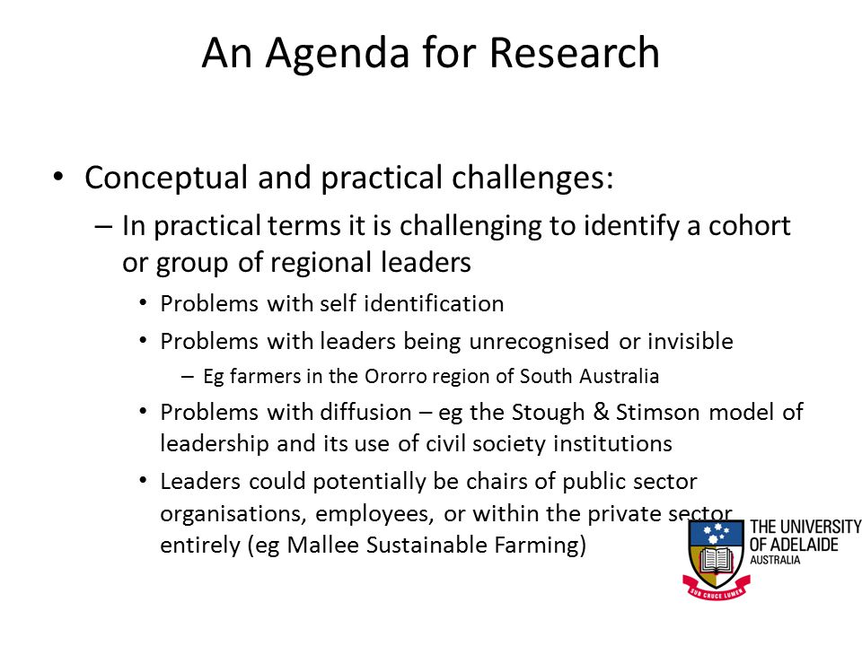 An Agenda for Research Conceptual and practical challenges: – In practical terms it is challenging to identify a cohort or group of regional leaders Problems with self identification Problems with leaders being unrecognised or invisible – Eg farmers in the Ororro region of South Australia Problems with diffusion – eg the Stough & Stimson model of leadership and its use of civil society institutions Leaders could potentially be chairs of public sector organisations, employees, or within the private sector entirely (eg Mallee Sustainable Farming)