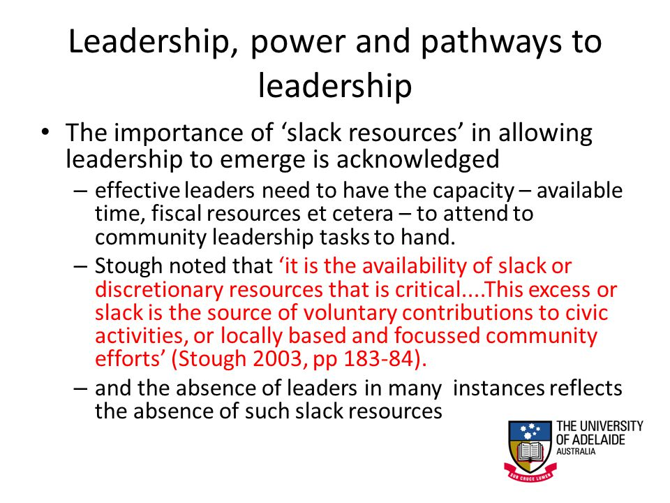 Leadership, power and pathways to leadership The importance of 'slack resources' in allowing leadership to emerge is acknowledged – effective leaders need to have the capacity – available time, fiscal resources et cetera – to attend to community leadership tasks to hand.
