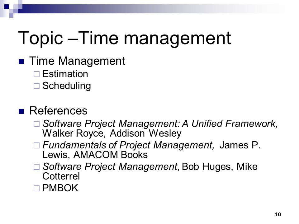 Topic –Time management Time Management  Estimation  Scheduling References  Software Project Management: A Unified Framework, Walker Royce, Addison Wesley  Fundamentals of Project Management, James P.