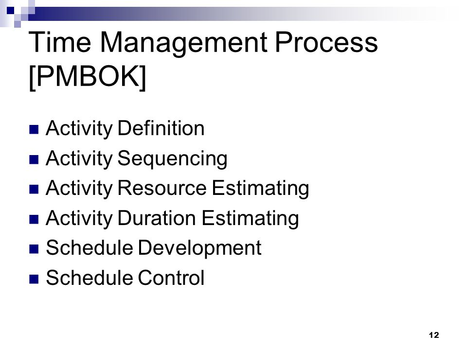 Time Management Process [PMBOK] Activity Definition Activity Sequencing Activity Resource Estimating Activity Duration Estimating Schedule Development Schedule Control 12