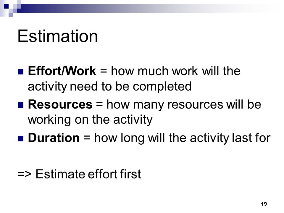 Estimation Effort/Work = how much work will the activity need to be completed Resources = how many resources will be working on the activity Duration = how long will the activity last for => Estimate effort first 19