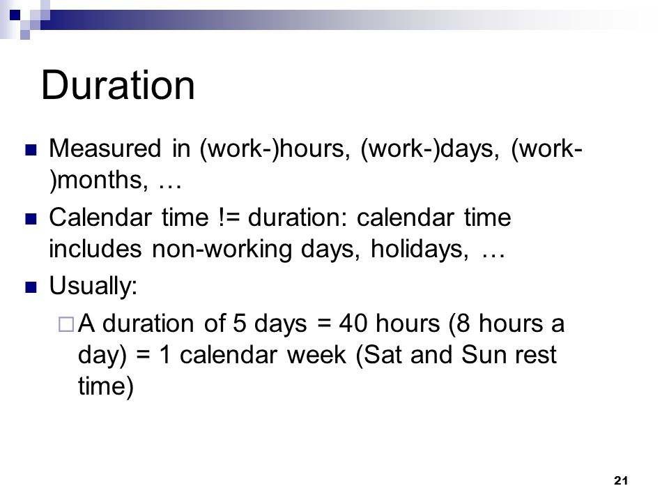 Duration Measured in (work-)hours, (work-)days, (work- )months, … Calendar time != duration: calendar time includes non-working days, holidays, … Usually:  A duration of 5 days = 40 hours (8 hours a day) = 1 calendar week (Sat and Sun rest time) 21