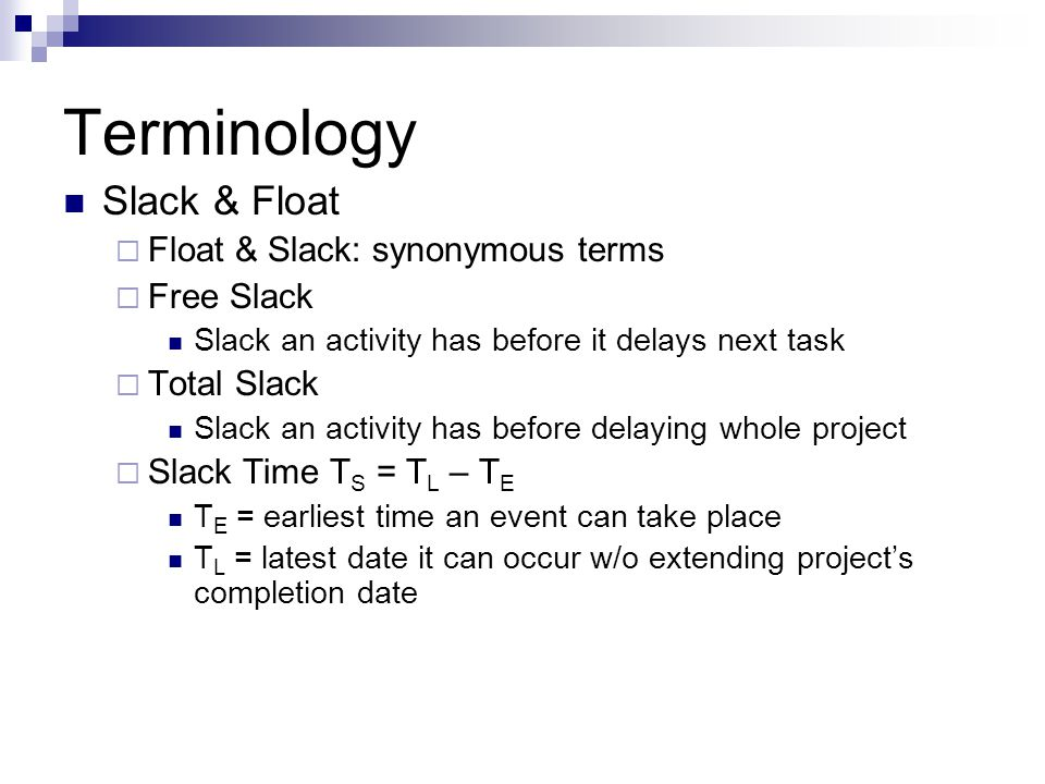 Terminology Slack & Float  Float & Slack: synonymous terms  Free Slack Slack an activity has before it delays next task  Total Slack Slack an activity has before delaying whole project  Slack Time T S = T L – T E T E = earliest time an event can take place T L = latest date it can occur w/o extending project's completion date