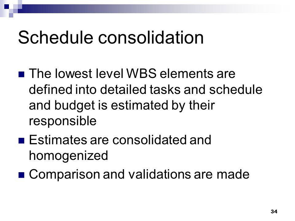 Schedule consolidation The lowest level WBS elements are defined into detailed tasks and schedule and budget is estimated by their responsible Estimates are consolidated and homogenized Comparison and validations are made 34