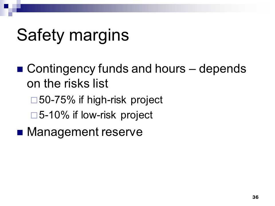 Safety margins Contingency funds and hours – depends on the risks list  50-75% if high-risk project  5-10% if low-risk project Management reserve 36