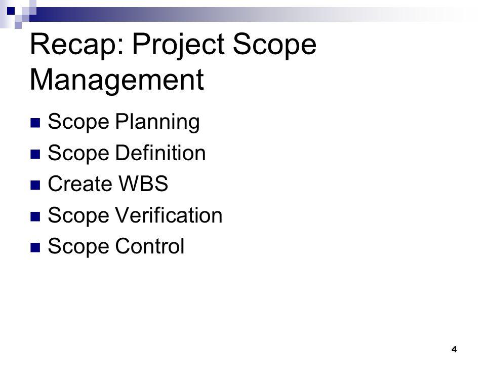 Recap: Project Scope Management Scope Planning Scope Definition Create WBS Scope Verification Scope Control 4