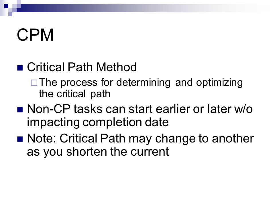 CPM Critical Path Method  The process for determining and optimizing the critical path Non-CP tasks can start earlier or later w/o impacting completion date Note: Critical Path may change to another as you shorten the current