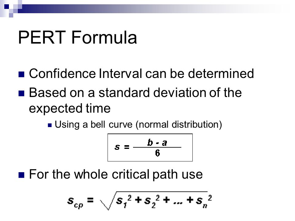 PERT Formula Confidence Interval can be determined Based on a standard deviation of the expected time Using a bell curve (normal distribution) For the whole critical path use