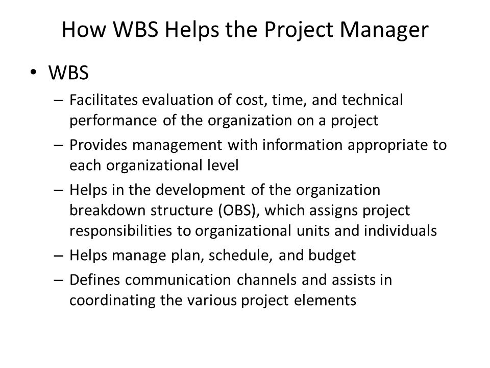 How WBS Helps the Project Manager WBS – Facilitates evaluation of cost, time, and technical performance of the organization on a project – Provides management with information appropriate to each organizational level – Helps in the development of the organization breakdown structure (OBS), which assigns project responsibilities to organizational units and individuals – Helps manage plan, schedule, and budget – Defines communication channels and assists in coordinating the various project elements
