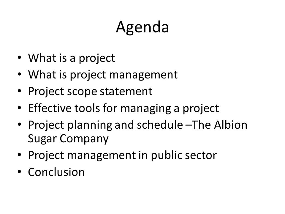 Agenda What is a project What is project management Project scope statement Effective tools for managing a project Project planning and schedule –The Albion Sugar Company Project management in public sector Conclusion