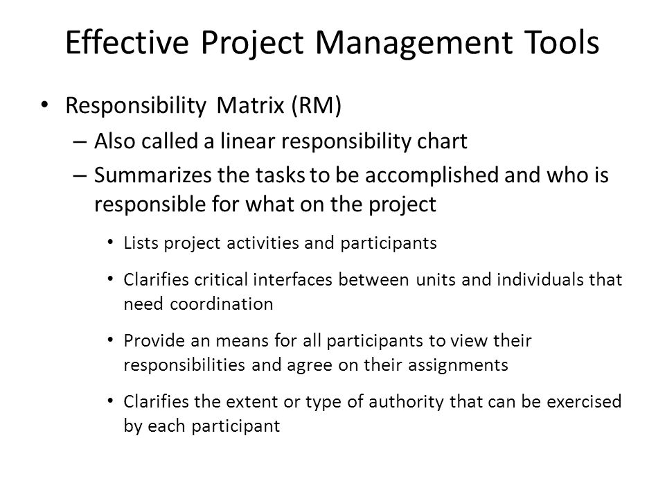 Effective Project Management Tools Responsibility Matrix (RM) – Also called a linear responsibility chart – Summarizes the tasks to be accomplished and who is responsible for what on the project Lists project activities and participants Clarifies critical interfaces between units and individuals that need coordination Provide an means for all participants to view their responsibilities and agree on their assignments Clarifies the extent or type of authority that can be exercised by each participant