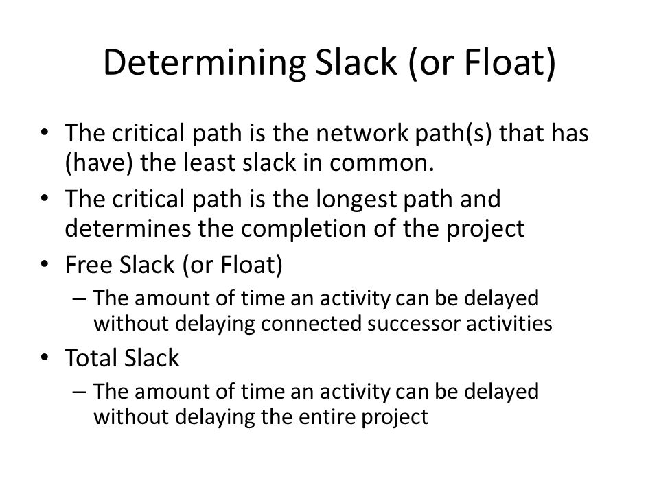 Determining Slack (or Float) The critical path is the network path(s) that has (have) the least slack in common.
