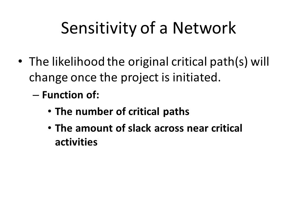 Sensitivity of a Network The likelihood the original critical path(s) will change once the project is initiated.