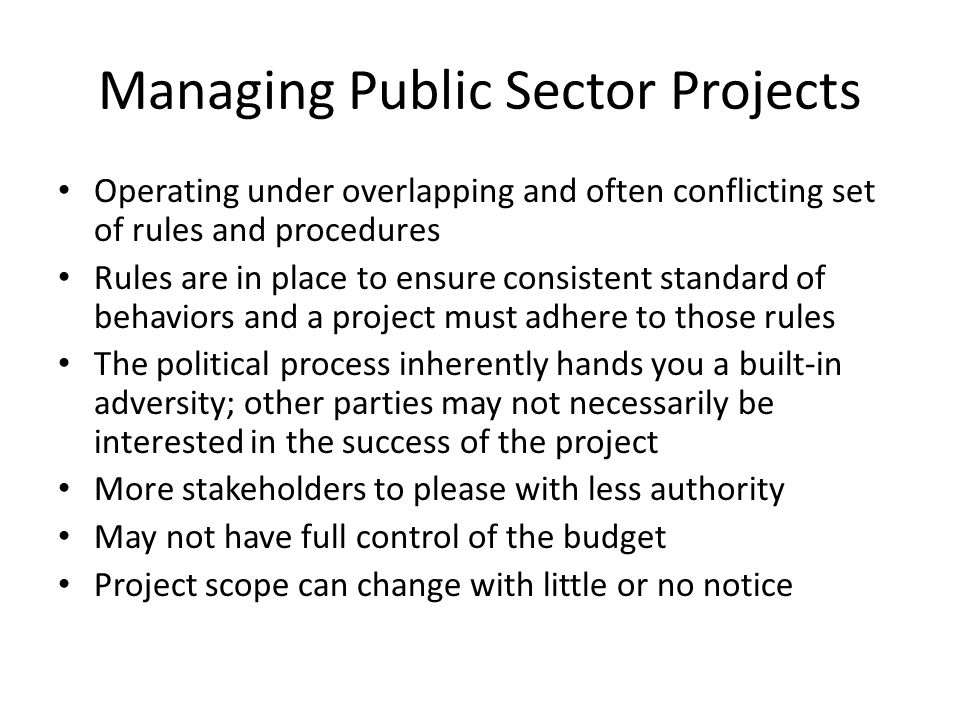 Managing Public Sector Projects Operating under overlapping and often conflicting set of rules and procedures Rules are in place to ensure consistent standard of behaviors and a project must adhere to those rules The political process inherently hands you a built-in adversity; other parties may not necessarily be interested in the success of the project More stakeholders to please with less authority May not have full control of the budget Project scope can change with little or no notice