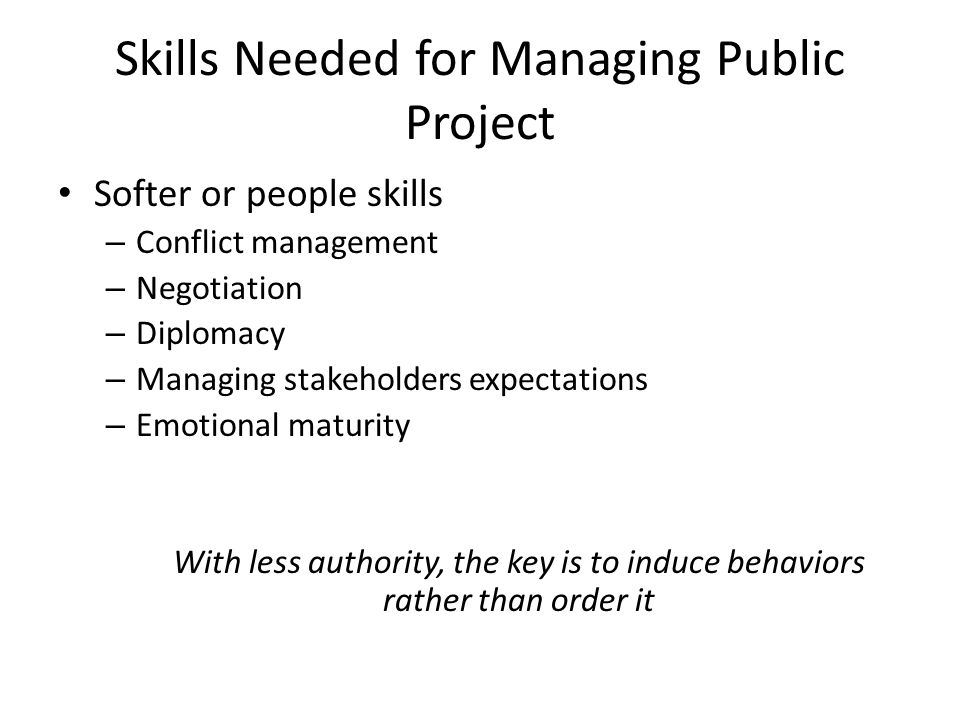 Skills Needed for Managing Public Project Softer or people skills – Conflict management – Negotiation – Diplomacy – Managing stakeholders expectations – Emotional maturity With less authority, the key is to induce behaviors rather than order it