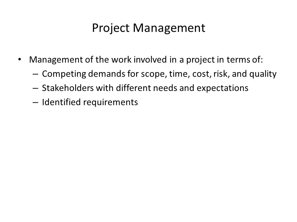 Project Management Management of the work involved in a project in terms of: – Competing demands for scope, time, cost, risk, and quality – Stakeholders with different needs and expectations – Identified requirements