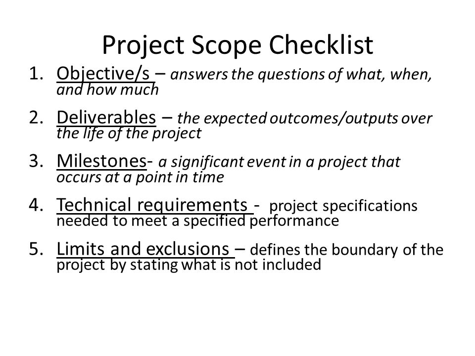 Project Scope Checklist 1.Objective/s – answers the questions of what, when, and how much 2.Deliverables – the expected outcomes/outputs over the life of the project 3.Milestones- a significant event in a project that occurs at a point in time 4.Technical requirements - project specifications needed to meet a specified performance 5.Limits and exclusions – defines the boundary of the project by stating what is not included