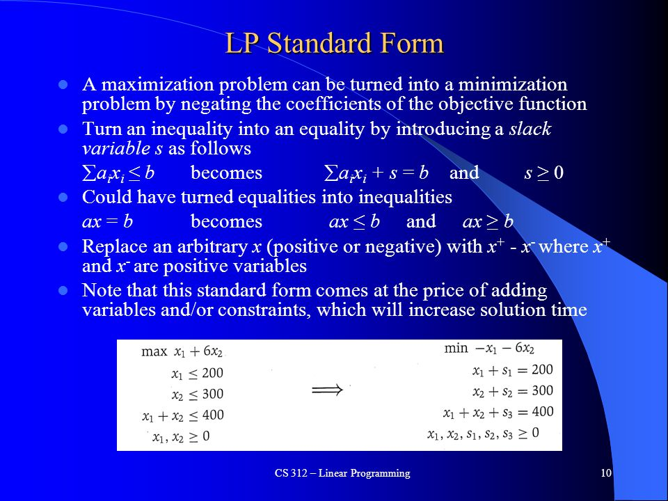 LP Standard Form A maximization problem can be turned into a minimization problem by negating the coefficients of the objective function Turn an inequ