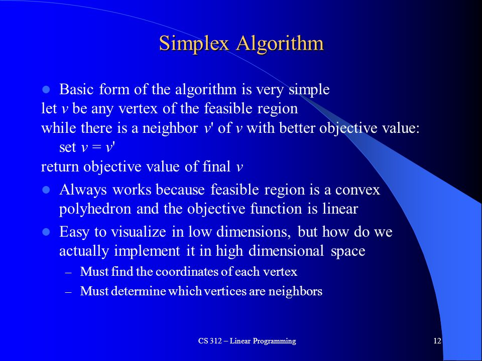 Simplex Algorithm Basic form of the algorithm is very simple let v be any vertex of the feasible region while there is a neighbor v' of v with better