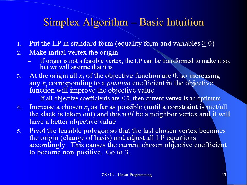 Simplex Algorithm – Basic Intuition 1. Put the LP in standard form (equality form and variables ≥ 0) 2. Make initial vertex the origin – If origin is