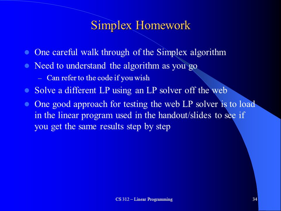Simplex Homework One careful walk through of the Simplex algorithm Need to understand the algorithm as you go – Can refer to the code if you wish Solv