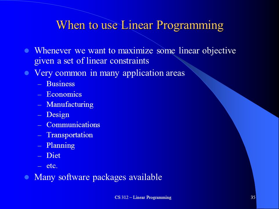 When to use Linear Programming Whenever we want to maximize some linear objective given a set of linear constraints Very common in many application ar