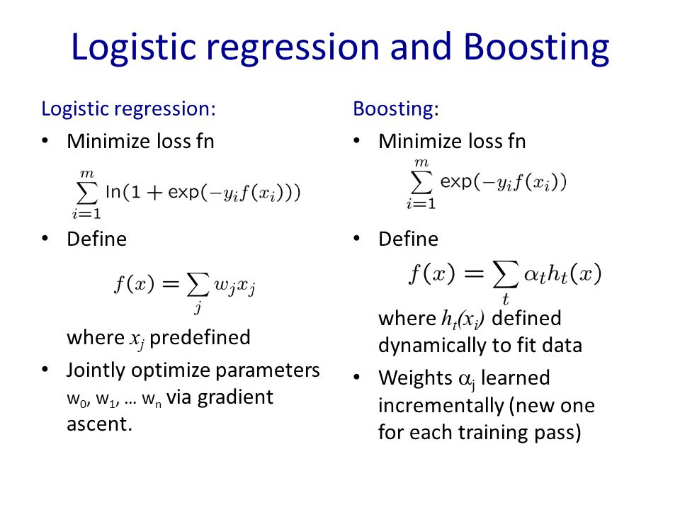 Logistic regression and Boosting Logistic regression: Minimize loss fn Define where x j predefined Jointly optimize parameters w 0, w 1, … w n via gra